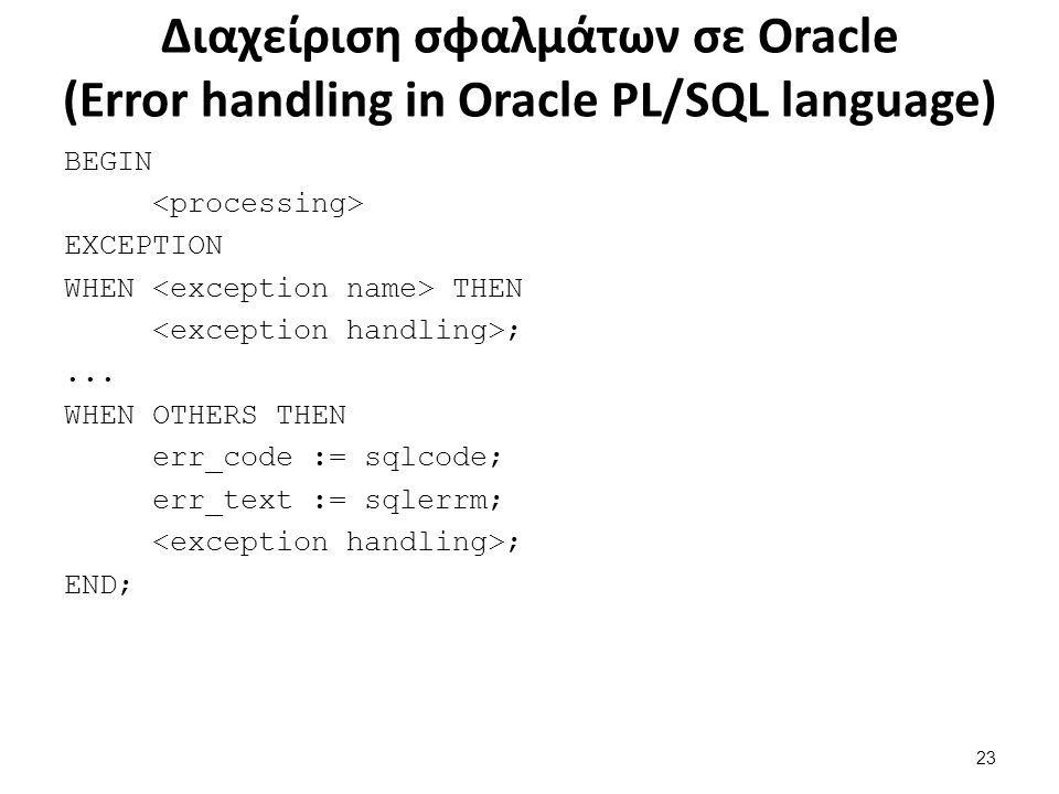 Διαχείριση σφαλμάτων σε Oracle (Error handling in Oracle PL/SQL language) BEGIN EXCEPTION WHEN THEN ;... WHEN OTHERS THEN err_code := sqlcode; err_tex