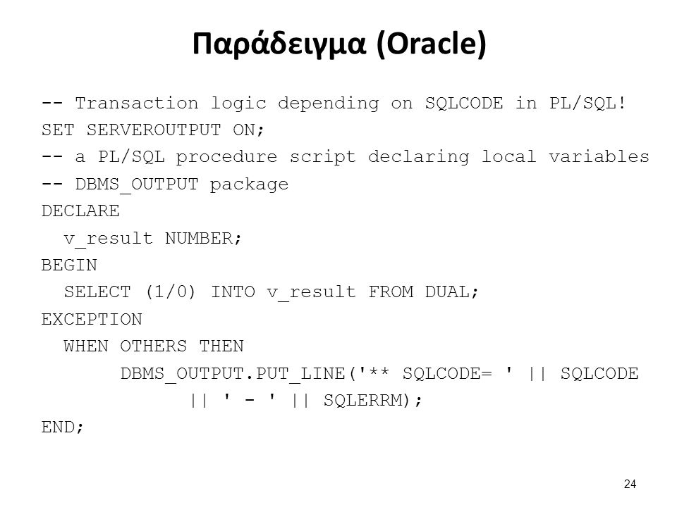 Παράδειγμα (Oracle) -- Transaction logic depending on SQLCODE in PL/SQL! SET SERVEROUTPUT ON; -- a PL/SQL procedure script declaring local variables -