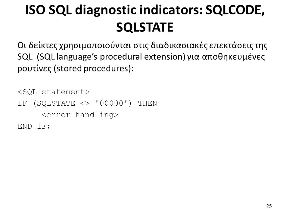 ISO SQL diagnostic indicators: SQLCODE, SQLSTATE Οι δείκτες χρησιμοποιούνται στις διαδικασιακές επεκτάσεις της SQL (SQL language's procedural extension) για αποθηκευμένες ρουτίνες (stored procedures): IF (SQLSTATE <> 00000 ) THEN END IF; 25