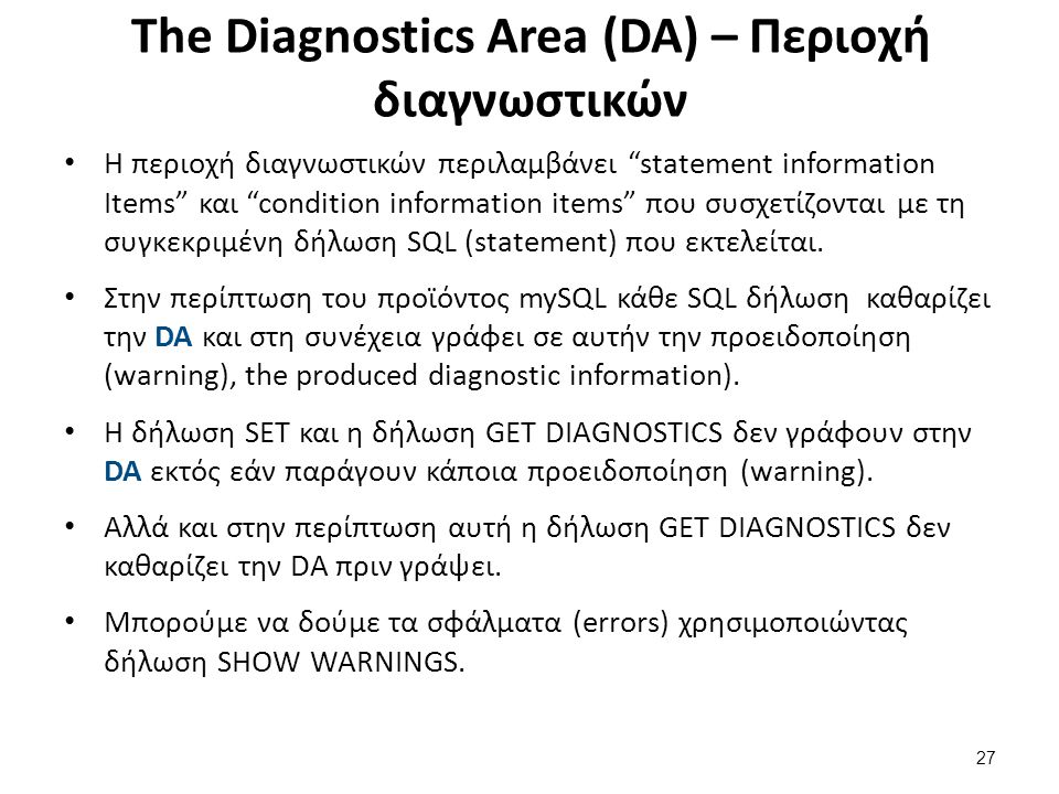 The Diagnostics Area (DA) – Περιοχή διαγνωστικών Η περιοχή διαγνωστικών περιλαμβάνει statement information Items και condition information items που συσχετίζονται με τη συγκεκριμένη δήλωση SQL (statement) που εκτελείται.