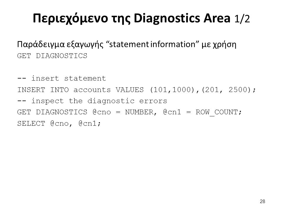 Περιεχόμενο της Diagnostics Area 1/2 Παράδειγμα εξαγωγής statement information με χρήση GET DIAGNOSTICS -- insert statement INSERT INTO accounts VALUES (101,1000),(201, 2500); -- inspect the diagnostic errors GET DIAGNOSTICS @cno = NUMBER, @cn1 = ROW_COUNT; SELECT @cno, @cn1; 28