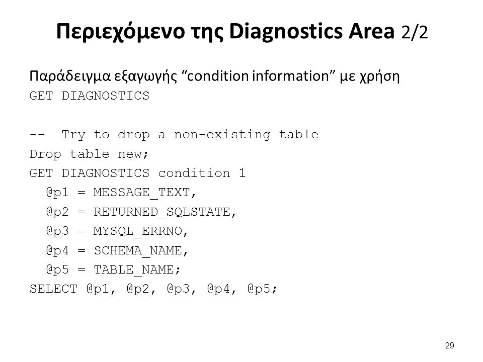 Περιεχόμενο της Diagnostics Area 2/2 Παράδειγμα εξαγωγής condition information με χρήση GET DIAGNOSTICS -- Try to drop a non-existing table Drop table new; GET DIAGNOSTICS condition 1 @p1 = MESSAGE_TEXT, @p2 = RETURNED_SQLSTATE, @p3 = MYSQL_ERRNO, @p4 = SCHEMA_NAME, @p5 = TABLE_NAME; SELECT @p1, @p2, @p3, @p4, @p5; 29
