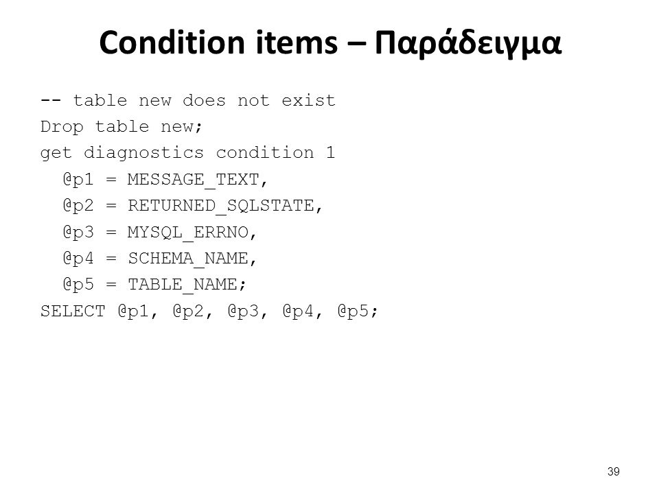 Condition items – Παράδειγμα -- table new does not exist Drop table new; get diagnostics condition 1 @p1 = MESSAGE_TEXT, @p2 = RETURNED_SQLSTATE, @p3 = MYSQL_ERRNO, @p4 = SCHEMA_NAME, @p5 = TABLE_NAME; SELECT @p1, @p2, @p3, @p4, @p5; 39