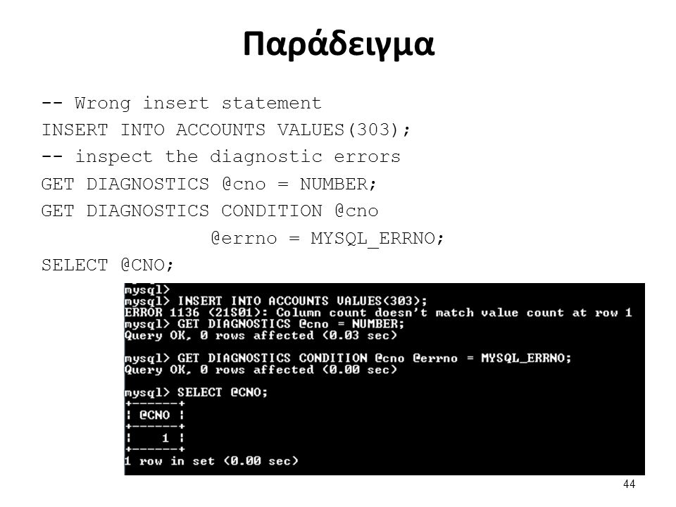 Παράδειγμα -- Wrong insert statement INSERT INTO ACCOUNTS VALUES(303); -- inspect the diagnostic errors GET DIAGNOSTICS @cno = NUMBER; GET DIAGNOSTICS CONDITION @cno @errno = MYSQL_ERRNO; SELECT @CNO; 44