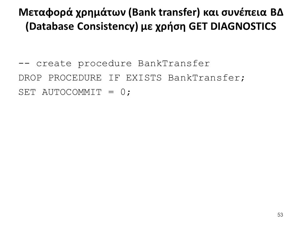 Μεταφορά χρημάτων (Bank transfer) και συνέπεια ΒΔ (Database Consistency) με χρήση GET DIAGNOSTICS -- create procedure BankTransfer DROP PROCEDURE IF EXISTS BankTransfer; SET AUTOCOMMIT = 0; 53