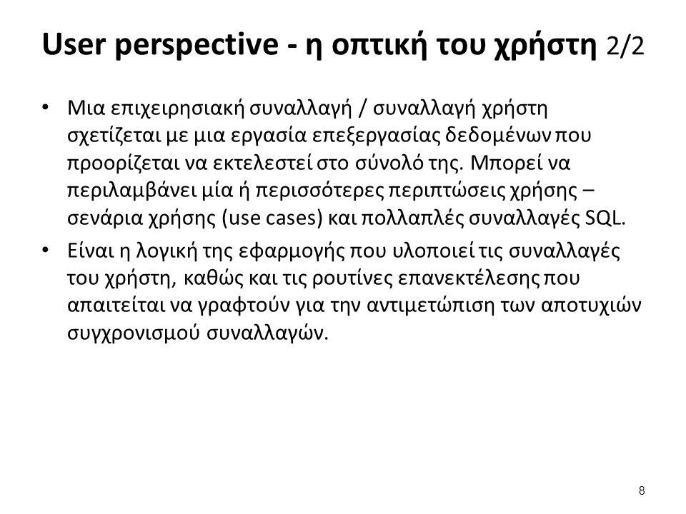 User perspective - η οπτική του χρήστη 2/2 Μια επιχειρησιακή συναλλαγή / συναλλαγή χρήστη σχετίζεται με μια εργασία επεξεργασίας δεδομένων που προορίζεται να εκτελεστεί στο σύνολό της.