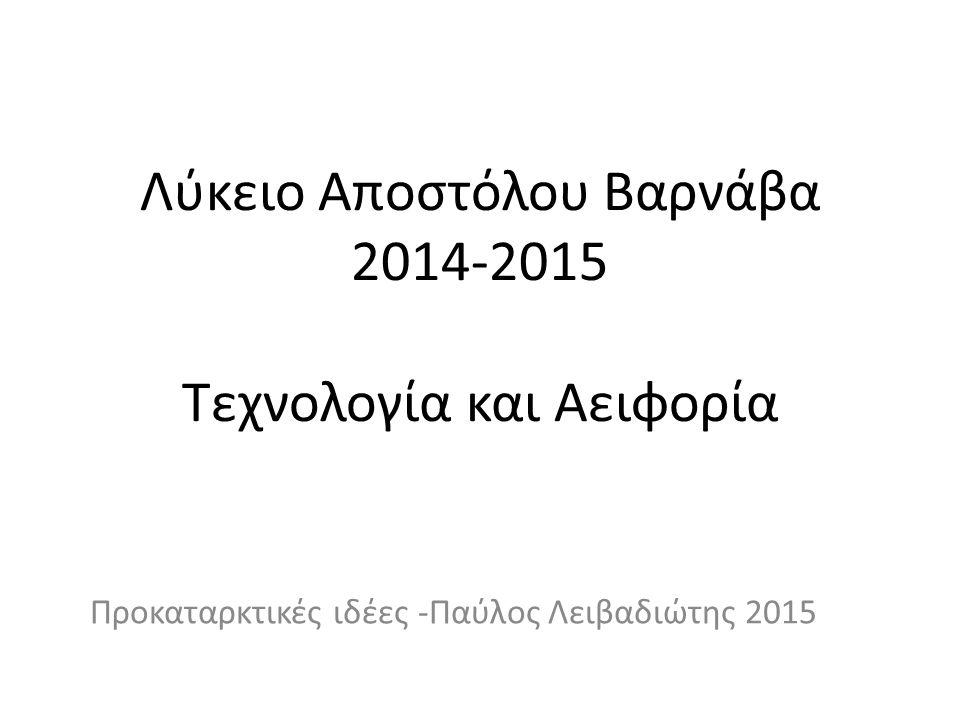Λύκειο Αποστόλου Βαρνάβα 2014-2015 Τεχνολογία και Αειφορία Προκαταρκτικές ιδέες -Παύλος Λειβαδιώτης 2015