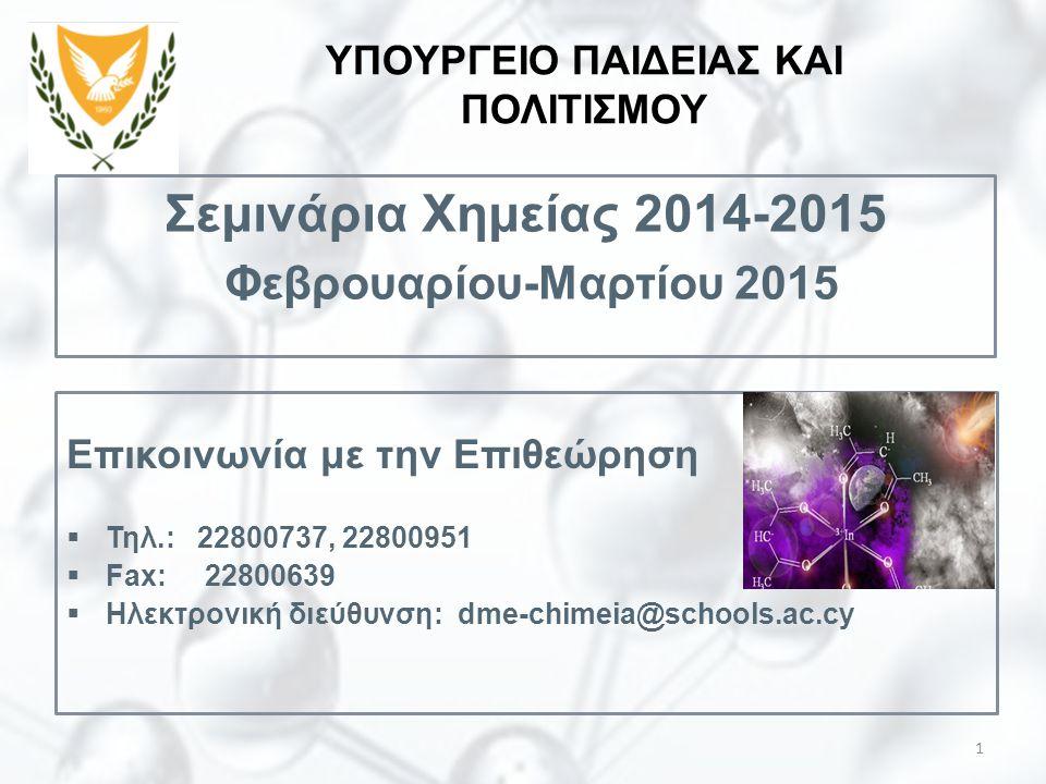 Σεμινάρια Χημείας 2014-2015 Φεβρουαρίου-Μαρτίου 2015 1 ΥΠΟΥΡΓΕΙΟ ΠΑΙΔΕΙΑΣ ΚΑΙ ΠΟΛΙΤΙΣΜΟΥ Επικοινωνία με την Επιθεώρηση  Τηλ.: 22800737, 22800951  Fa