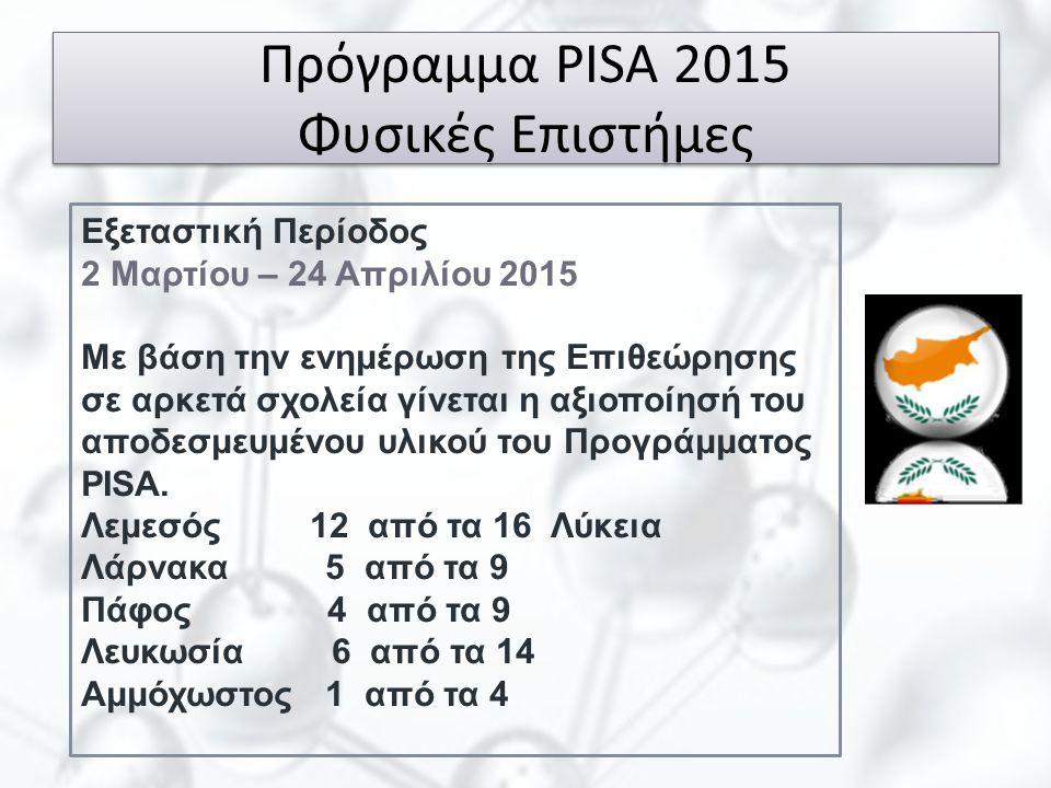 Πρόγραμμα PISA 2015 Φυσικές Επιστήμες Εξεταστική Περίοδος 2 Μαρτίου – 24 Απριλίου 2015 Με βάση την ενημέρωση της Επιθεώρησης σε αρκετά σχολεία γίνεται