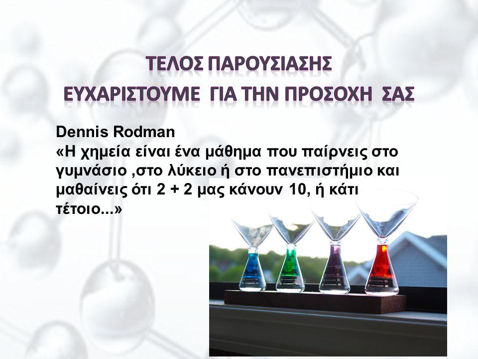 Dennis Rodman «Η χημεία είναι ένα μάθημα που παίρνεις στο γυμνάσιο,στο λύκειο ή στο πανεπιστήμιο και μαθαίνεις ότι 2 + 2 μας κάνουν 10, ή κάτι τέτοιο.