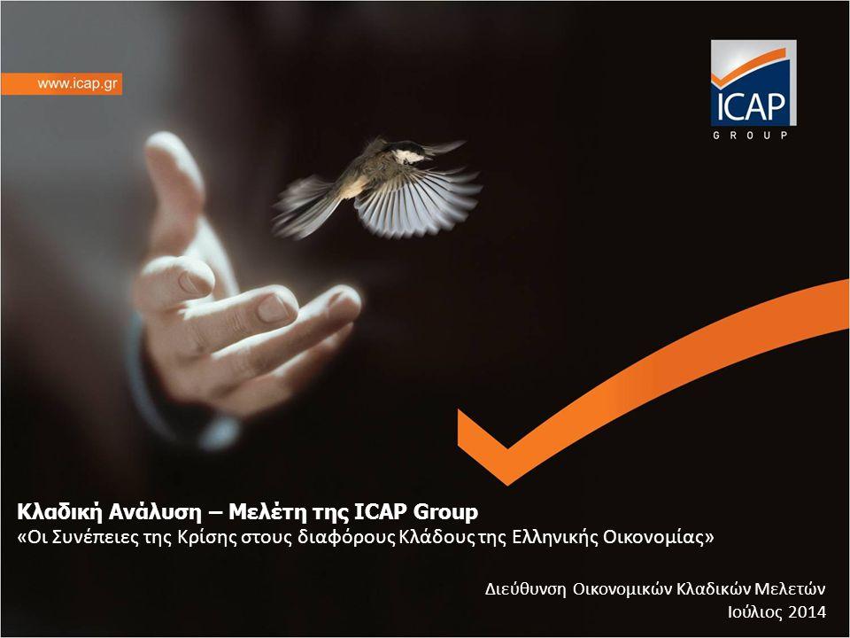 Κλαδική Ανάλυση – Μελέτη της ICAP Group «Οι Συνέπειες της Κρίσης στους διαφόρους Κλάδους της Ελληνικής Οικονομίας» Διεύθυνση Οικονομικών Κλαδικών Μελετών Ιούλιος 2014