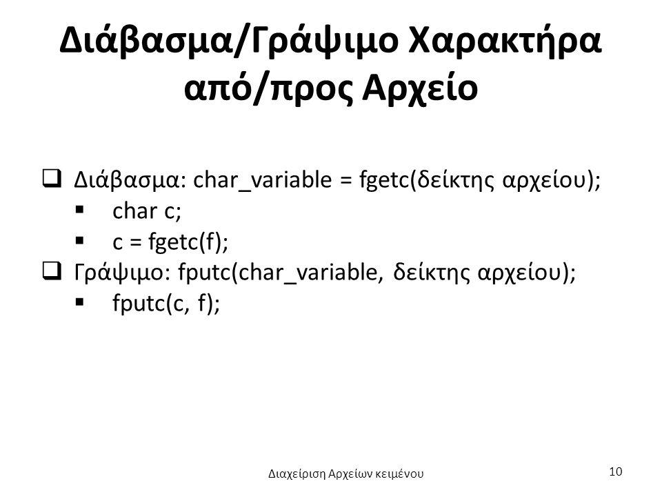 Διάβασμα/Γράψιμο Χαρακτήρα από/προς Αρχείο  Διάβασμα: char_variable = fgetc(δείκτης αρχείου);  char c;  c = fgetc(f);  Γράψιμο: fputc(char_variable, δείκτης αρχείου);  fputc(c, f); Διαχείριση Αρχείων κειμένου 10