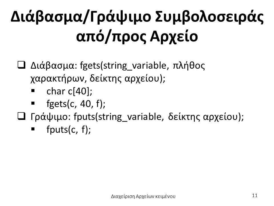 Διάβασμα/Γράψιμο Συμβολοσειράς από/προς Αρχείο  Διάβασμα: fgets(string_variable, πλήθος χαρακτήρων, δείκτης αρχείου);  char c[40];  fgets(c, 40, f);  Γράψιμο: fputs(string_variable, δείκτης αρχείου);  fputs(c, f); Διαχείριση Αρχείων κειμένου 11
