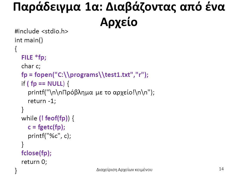 Παράδειγμα 1α: Διαβάζοντας από ένα Αρχείο #include int main() { FILE *fp; char c; fp = fopen( C:\\programs\\test1.txt , r ); if ( fp == NULL) { printf( \n\nΠρόβλημα με το αρχείο!\n\n ); return -1; } while (.