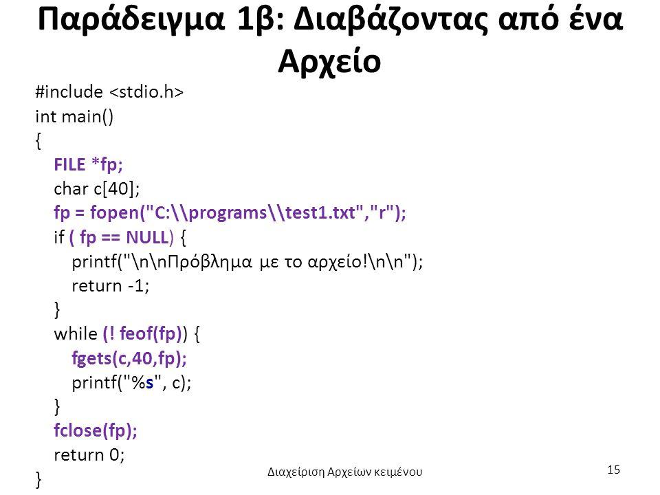 Παράδειγμα 1β: Διαβάζοντας από ένα Αρχείο #include int main() { FILE *fp; char c[40]; fp = fopen( C:\\programs\\test1.txt , r ); if ( fp == NULL) { printf( \n\nΠρόβλημα με το αρχείο!\n\n ); return -1; } while (.