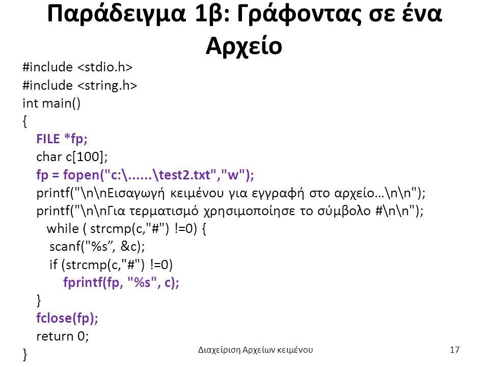 Παράδειγμα 1β: Γράφοντας σε ένα Αρχείο #include int main() { FILE *fp; char c[100]; fp = fopen( c:\......\test2.txt , w ); printf( \n\nΕισαγωγή κειμένου για εγγραφή στο αρχείο…\n\n ); printf( \n\nΓια τερματισμό χρησιμοποίησε το σύμβολο #\n\n ); while ( strcmp(c, # ) !=0) { scanf( %s , &c); if (strcmp(c, # ) !=0) fprintf(fp, %s , c); } fclose(fp); return 0; } Διαχείριση Αρχείων κειμένου 17