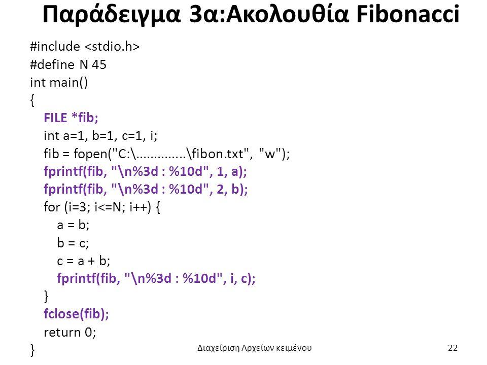 Παράδειγμα 3α:Ακολουθία Fibonacci #include #define N 45 int main() { FILE *fib; int a=1, b=1, c=1, i; fib = fopen( C:\..............\fibon.txt , w ); fprintf(fib, \n%3d : %10d , 1, a); fprintf(fib, \n%3d : %10d , 2, b); for (i=3; i<=N; i++) { a = b; b = c; c = a + b; fprintf(fib, \n%3d : %10d , i, c); } fclose(fib); return 0; } Διαχείριση Αρχείων κειμένου 22