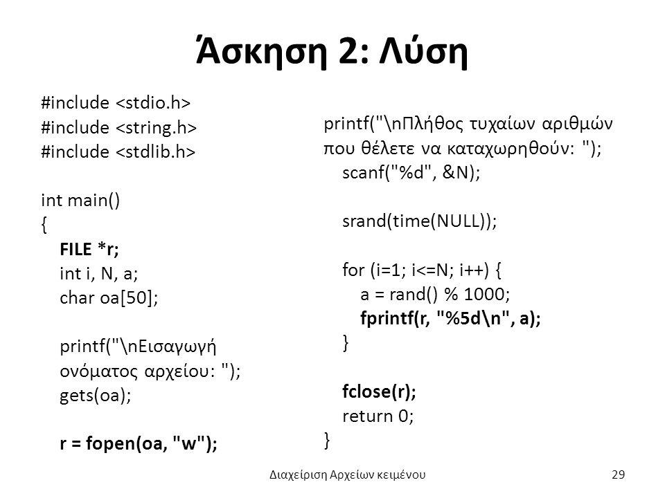 Άσκηση 2: Λύση #include int main() { FILE *r; int i, N, a; char oa[50]; printf( \nΕισαγωγή ονόματος αρχείου: ); gets(oa); r = fopen(oa, w ); printf( \nΠλήθος τυχαίων αριθμών που θέλετε να καταχωρηθούν: ); scanf( %d , &N); srand(time(NULL)); for (i=1; i<=N; i++) { a = rand() % 1000; fprintf(r, %5d\n , a); } fclose(r); return 0; } Διαχείριση Αρχείων κειμένου 29