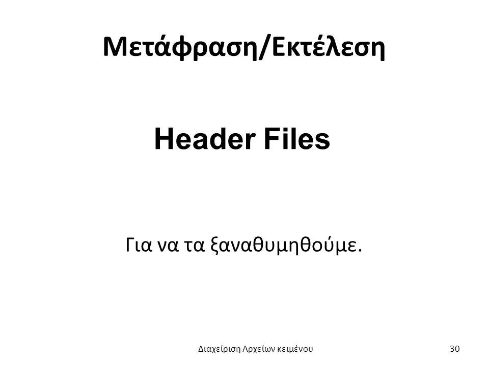 Μετάφραση/Εκτέλεση Header Files Για να τα ξαναθυμηθούμε. Διαχείριση Αρχείων κειμένου 30