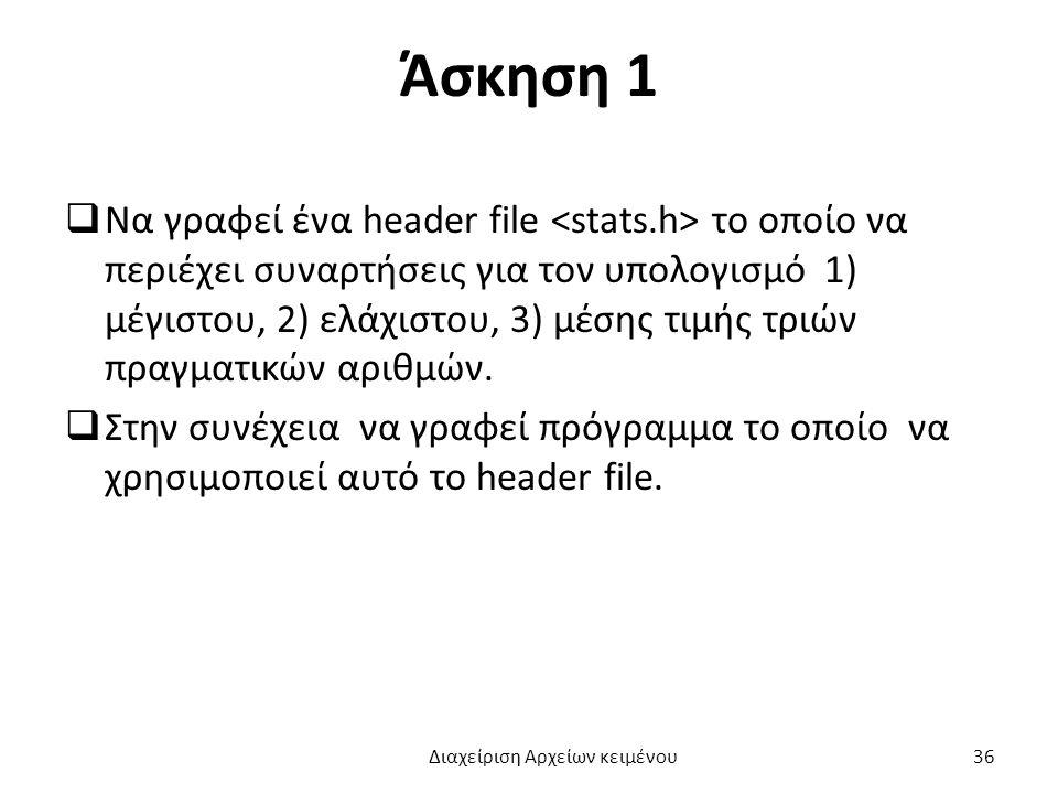 Άσκηση 1  Να γραφεί ένα header file το οποίο να περιέχει συναρτήσεις για τον υπολογισμό 1) μέγιστου, 2) ελάχιστου, 3) μέσης τιμής τριών πραγματικών αριθμών.