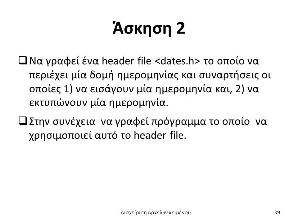 Άσκηση 2  Να γραφεί ένα header file το οποίο να περιέχει μία δομή ημερομηνίας και συναρτήσεις οι οποίες 1) να εισάγουν μία ημερομηνία και, 2) να εκτυπώνουν μία ημερομηνία.