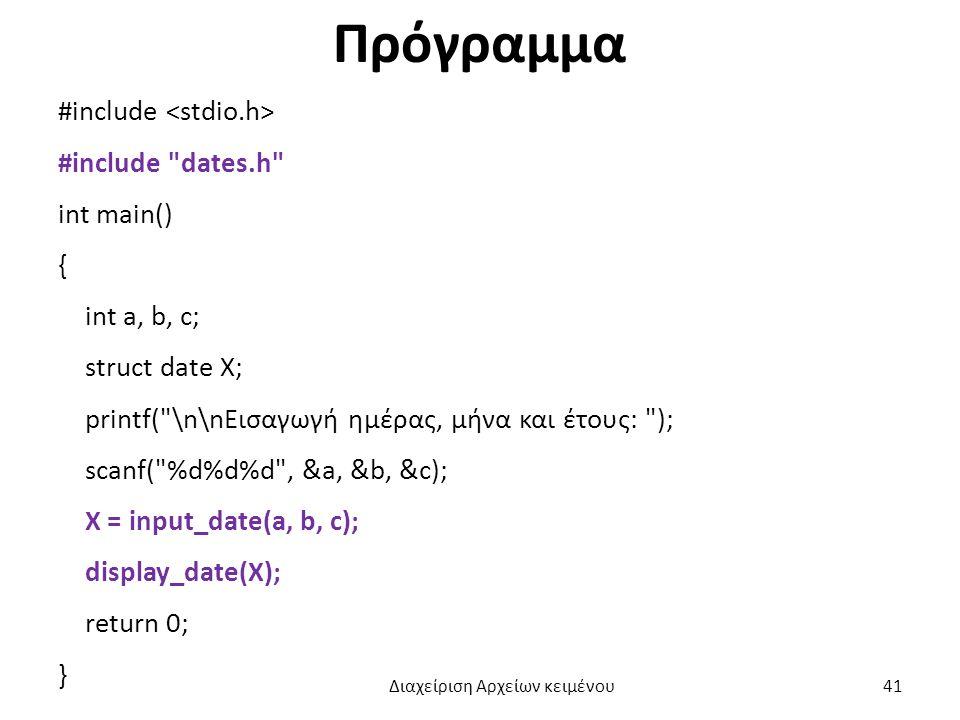 Πρόγραμμα #include #include dates.h int main() { int a, b, c; struct date X; printf( \n\nΕισαγωγή ημέρας, μήνα και έτους: ); scanf( %d%d%d , &a, &b, &c); X = input_date(a, b, c); display_date(X); return 0; } Διαχείριση Αρχείων κειμένου 41