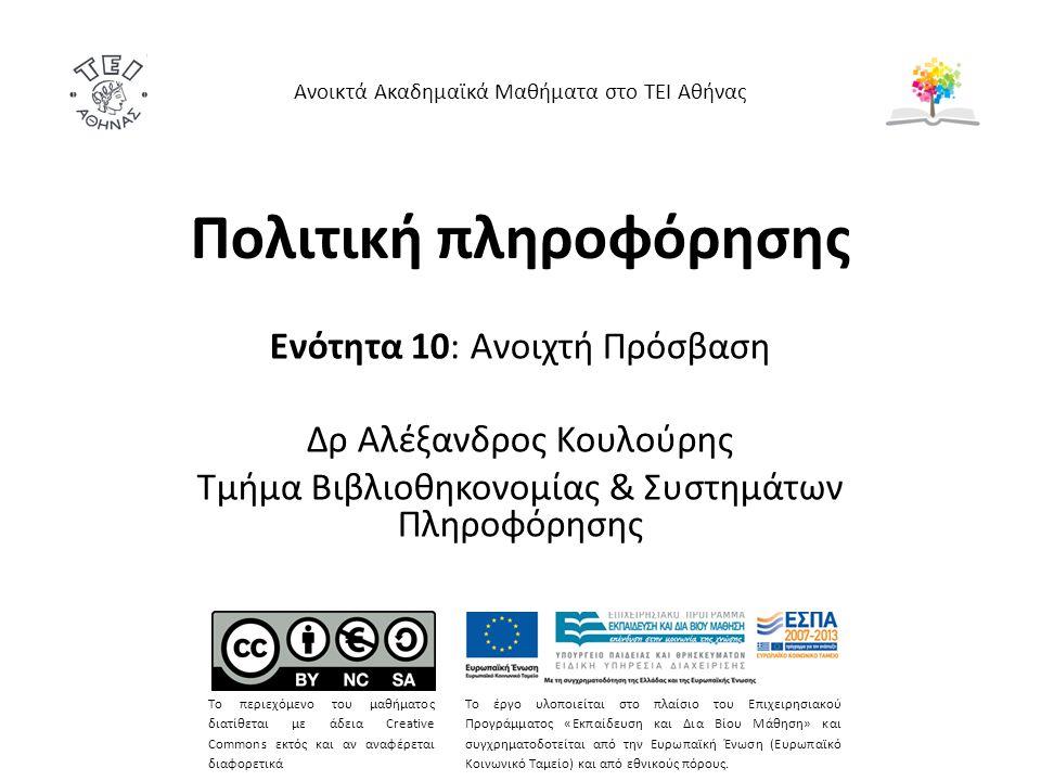Πολιτική πληροφόρησης Ενότητα 10: Ανοιχτή Πρόσβαση Δρ Αλέξανδρος Κουλούρης Τμήμα Βιβλιοθηκονομίας & Συστημάτων Πληροφόρησης Ανοικτά Ακαδημαϊκά Μαθήματα στο ΤΕΙ Αθήνας Το περιεχόμενο του μαθήματος διατίθεται με άδεια Creative Commons εκτός και αν αναφέρεται διαφορετικά Το έργο υλοποιείται στο πλαίσιο του Επιχειρησιακού Προγράμματος «Εκπαίδευση και Δια Βίου Μάθηση» και συγχρηματοδοτείται από την Ευρωπαϊκή Ένωση (Ευρωπαϊκό Κοινωνικό Ταμείο) και από εθνικούς πόρους.