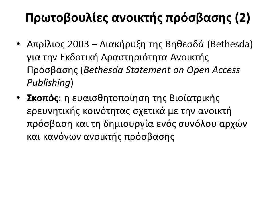 Πρωτοβουλίες ανοικτής πρόσβασης (2) Απρίλιος 2003 – Διακήρυξη της Βηθεσδά (Bethesda) για την Εκδοτική Δραστηριότητα Ανοικτής Πρόσβασης (Bethesda Statement on Open Access Publishing) Σκοπός: η ευαισθητοποίηση της Βιοϊατρικής ερευνητικής κοινότητας σχετικά με την ανοικτή πρόσβαση και τη δημιουργία ενός συνόλου αρχών και κανόνων ανοικτής πρόσβασης