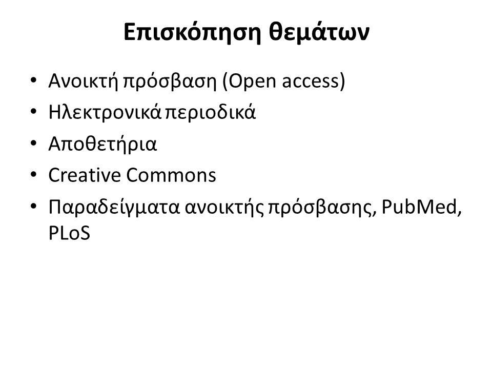 Επισκόπηση θεμάτων Ανοικτή πρόσβαση (Open access) Ηλεκτρονικά περιοδικά Αποθετήρια Creative Commons Παραδείγματα ανοικτής πρόσβασης, PubMed, PLoS