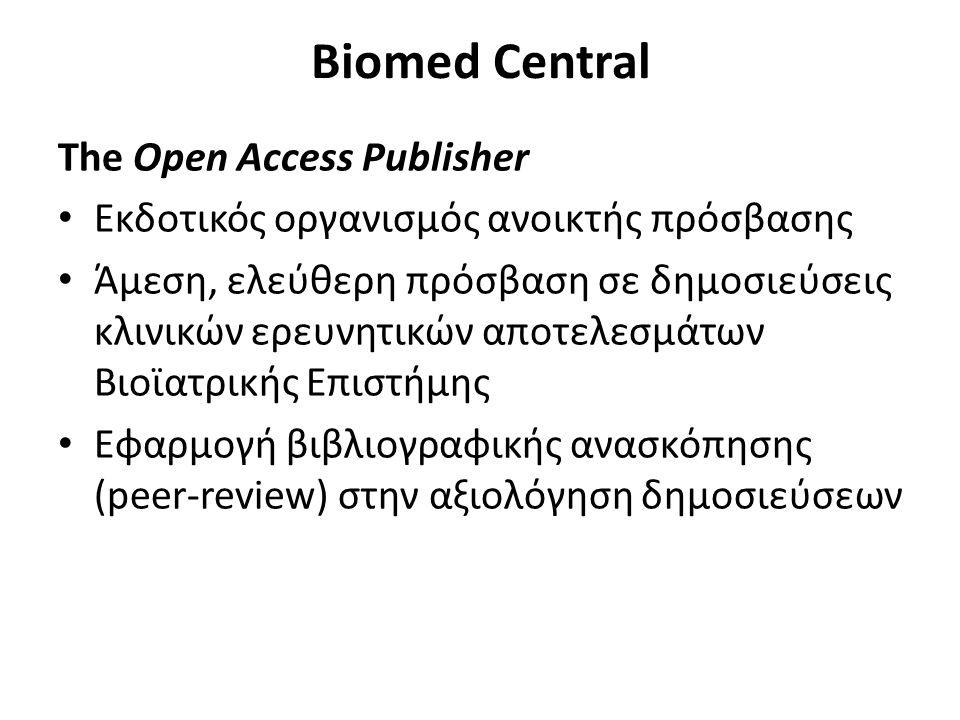 Biomed Central The Open Access Publisher Εκδοτικός οργανισμός ανοικτής πρόσβασης Άμεση, ελεύθερη πρόσβαση σε δημοσιεύσεις κλινικών ερευνητικών αποτελεσμάτων Βιοϊατρικής Επιστήμης Εφαρμογή βιβλιογραφικής ανασκόπησης (peer-review) στην αξιολόγηση δημοσιεύσεων