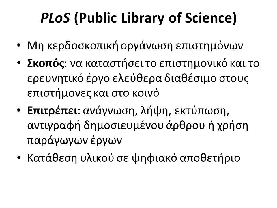 PLoS (Public Library of Science) Μη κερδοσκοπική οργάνωση επιστημόνων Σκοπός: να καταστήσει το επιστημονικό και το ερευνητικό έργο ελεύθερα διαθέσιμο στους επιστήμονες και στο κοινό Επιτρέπει: ανάγνωση, λήψη, εκτύπωση, αντιγραφή δημοσιευμένου άρθρου ή χρήση παράγωγων έργων Κατάθεση υλικού σε ψηφιακό αποθετήριο