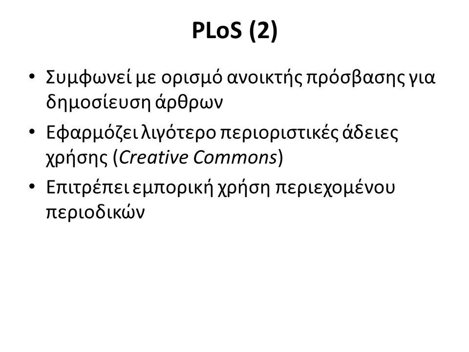 PLoS (2) Συμφωνεί με ορισμό ανοικτής πρόσβασης για δημοσίευση άρθρων Εφαρμόζει λιγότερο περιοριστικές άδειες χρήσης (Creative Commons) Επιτρέπει εμπορική χρήση περιεχομένου περιοδικών