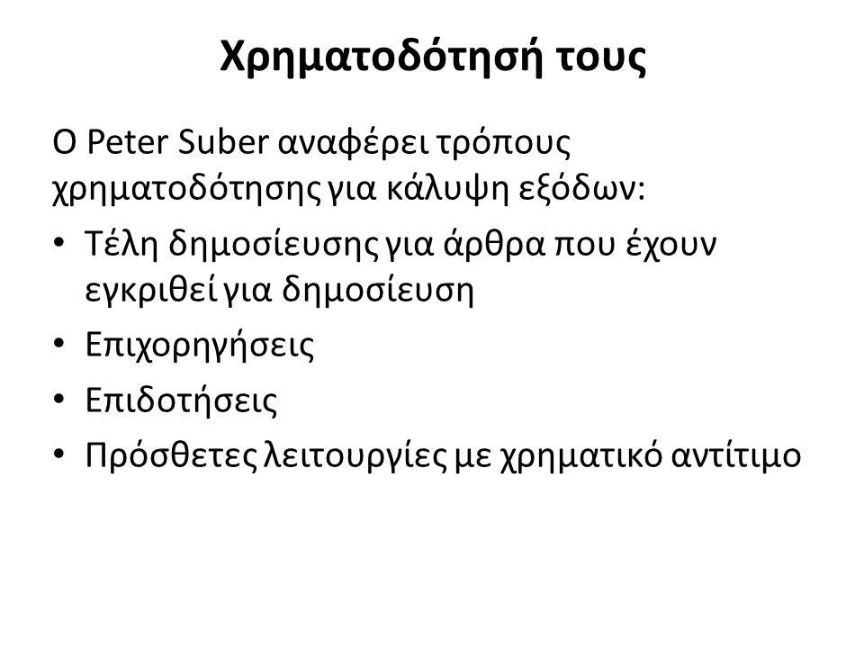 Χρηματοδότησή τους Ο Peter Suber αναφέρει τρόπους χρηματοδότησης για κάλυψη εξόδων: Τέλη δημοσίευσης για άρθρα που έχουν εγκριθεί για δημοσίευση Επιχορηγήσεις Επιδοτήσεις Πρόσθετες λειτουργίες με χρηματικό αντίτιμο