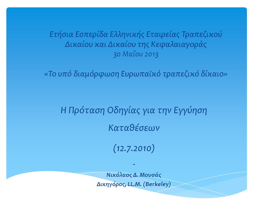 Ετήσια Εσπερίδα Ελληνικής Εταιρείας Τραπεζικού Δικαίου και Δικαίου της Κεφαλαιαγοράς 30 Μαΐου 2013 «Το υπό διαμόρφωση Ευρωπαϊκό τραπεζικό δίκαιο» H Πρόταση Οδηγίας για την Εγγύηση Καταθέσεων (12.7.2010) - Νικόλαος Δ.