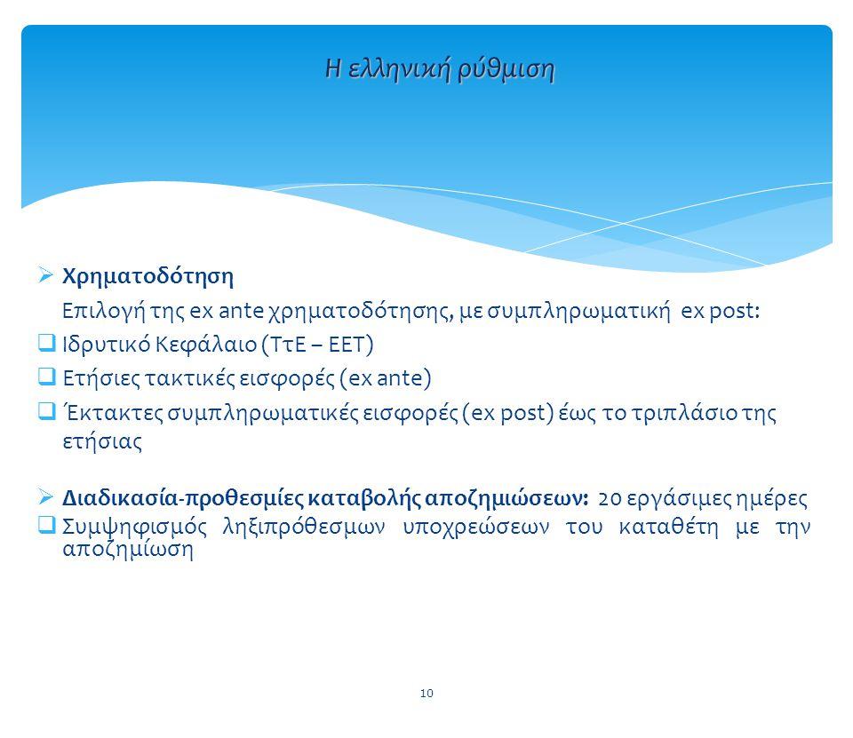  Χρηματοδότηση Επιλογή της ex ante χρηματοδότησης, με συμπληρωματική ex post:  Ιδρυτικό Κεφάλαιο (ΤτΕ – ΕΕΤ)  Ετήσιες τακτικές εισφορές (ex ante)  Έκτακτες συμπληρωματικές εισφορές (ex post) έως το τριπλάσιο της ετήσιας  Διαδικασία-προθεσμίες καταβολής αποζημιώσεων: 20 εργάσιμες ημέρες  Συμψηφισμός ληξιπρόθεσμων υποχρεώσεων του καταθέτη με την αποζημίωση 10 Η ελληνική ρύθμιση