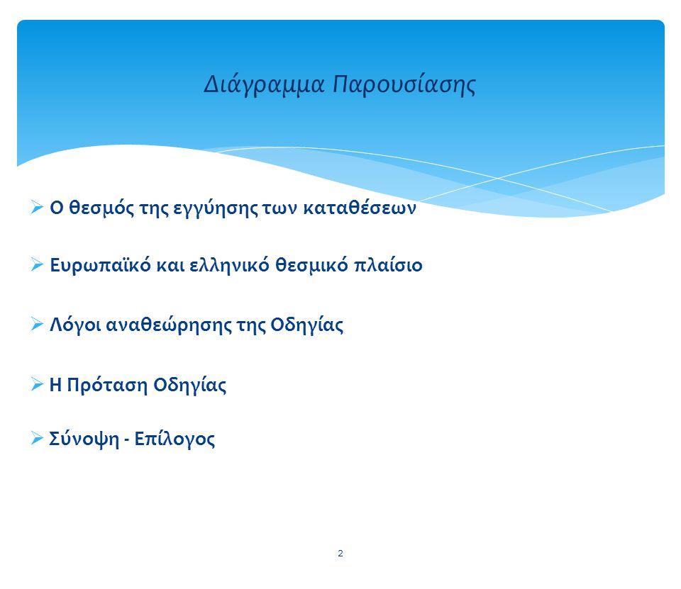  Ο θεσμός της εγγύησης των καταθέσεων  Ευρωπαϊκό και ελληνικό θεσμικό πλαίσιο  Λόγοι αναθεώρησης της Οδηγίας  Η Πρόταση Οδηγίας  Σύνοψη - Επίλογος 2 Διάγραμμα Παρουσίασης