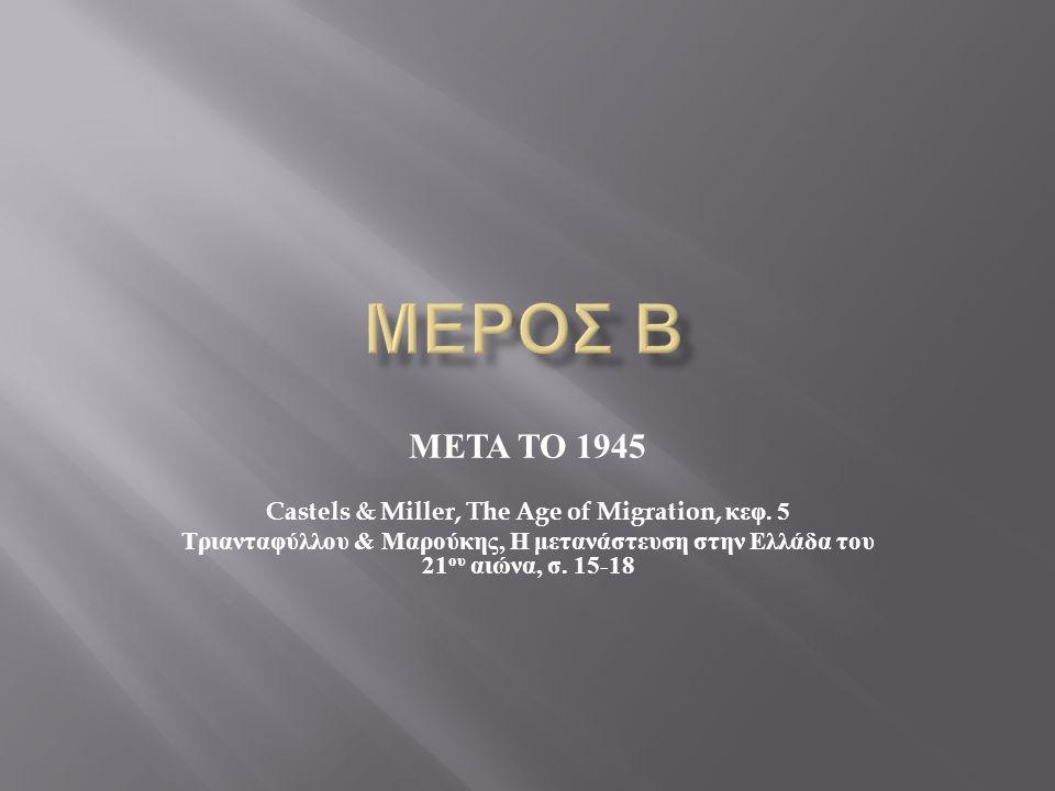 ΜΕΤΑ ΤΟ 1945 Castels & Miller, The Age of Migration, κεφ. 5 Τριανταφύλλου & Μαρούκης, Η μετανάστευση στην Ελλάδα του 21 ου αιώνα, σ. 15-18