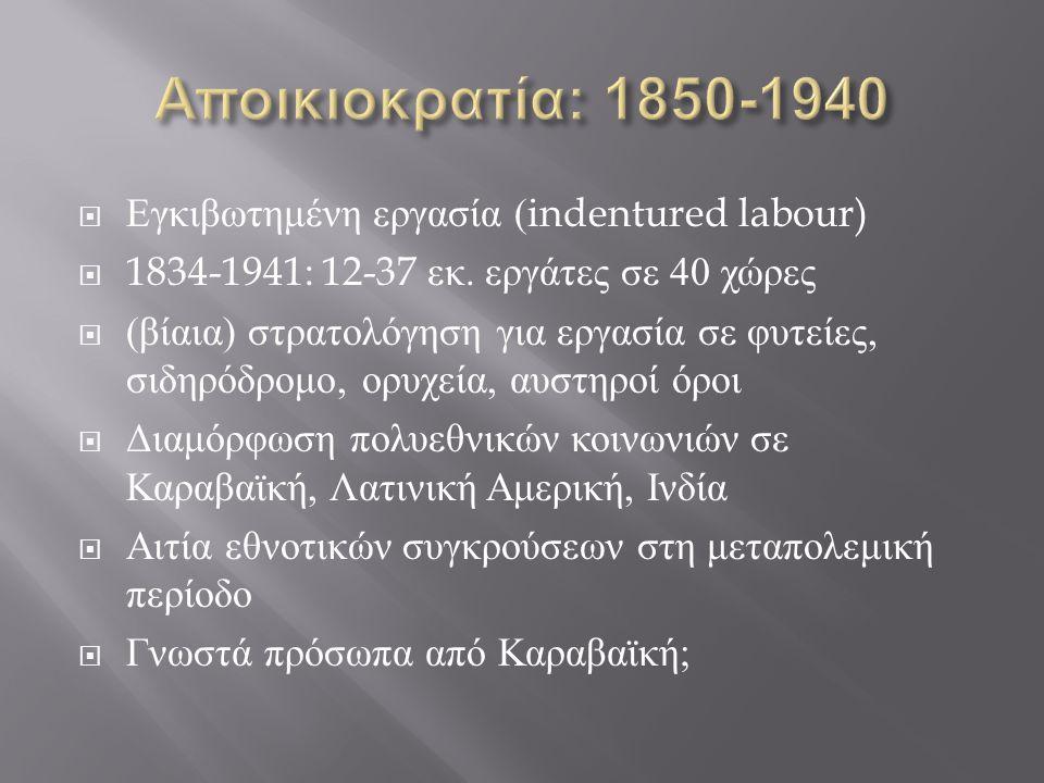  Εγκιβωτημένη εργασία (indentured labour)  1834-1941: 12-37 εκ. εργάτες σε 40 χώρες  ( βίαια ) στρατολόγηση για εργασία σε φυτείες, σιδηρόδρομο, ορ