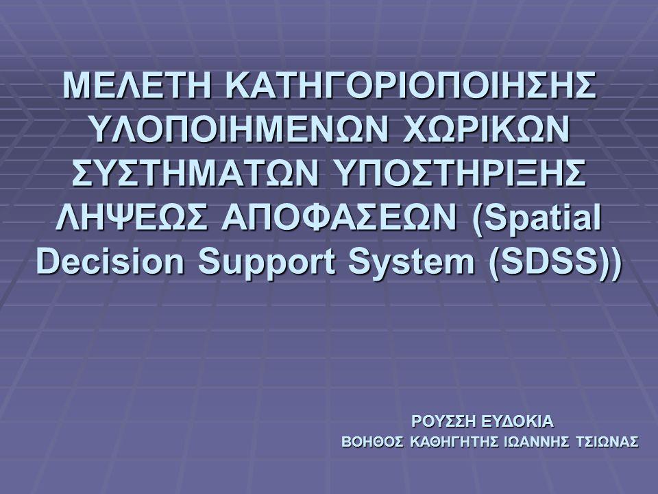 ΜΕΛΕΤΗ ΚΑΤΗΓΟΡΙΟΠΟΙΗΣΗΣ ΥΛΟΠΟΙΗΜΕΝΩΝ ΧΩΡΙΚΩΝ ΣΥΣΤΗΜΑΤΩΝ ΥΠΟΣΤΗΡΙΞΗΣ ΛΗΨΕΩΣ ΑΠΟΦΑΣΕΩΝ (Spatial Decision Support System (SDSS)) ΡΟΥΣΣΗ ΕΥΔΟΚΙΑ ΡΟΥΣΣΗ ΕΥΔΟΚΙΑ ΒΟΗΘΟΣ ΚΑΘΗΓΗΤΗΣ ΙΩΑΝΝΗΣ ΤΣΙΩΝΑΣ ΒΟΗΘΟΣ ΚΑΘΗΓΗΤΗΣ ΙΩΑΝΝΗΣ ΤΣΙΩΝΑΣ