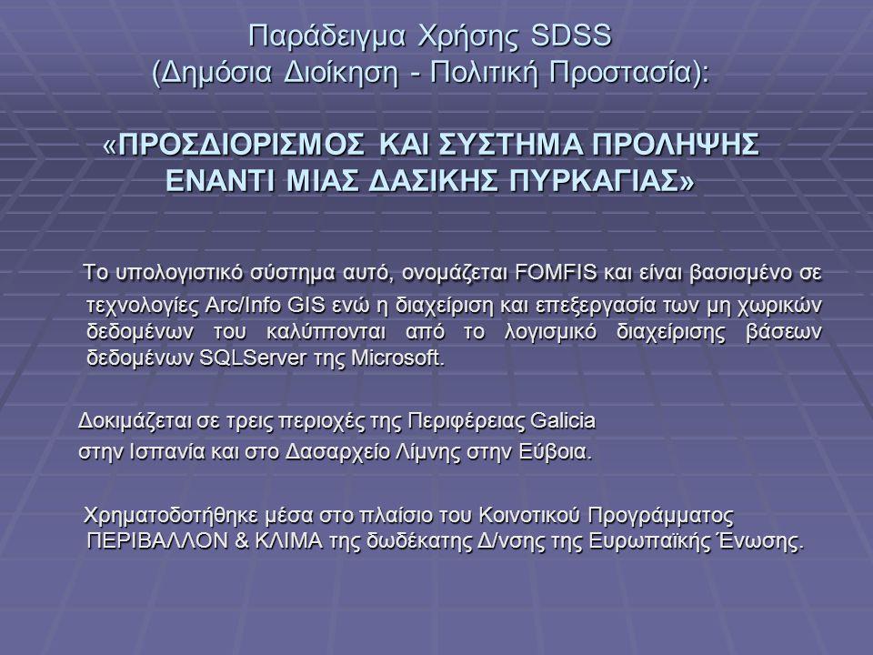 Παράδειγμα Χρήσης SDSS (Δημόσια Διοίκηση - Πολιτική Προστασία): «ΠΡΟΣΔΙΟΡΙΣΜΟΣ ΚΑΙ ΣΥΣΤΗΜΑ ΠΡΟΛΗΨΗΣ ΕΝΑΝΤΙ ΜΙΑΣ ΔΑΣΙΚΗΣ ΠΥΡΚΑΓΙΑΣ» Το υπολογιστικό σύστημα αυτό, ονομάζεται FOMFIS και είναι βασισμένο σε τεχνολογίες Arc/Info GIS ενώ η διαχείριση και επεξεργασία των μη χωρικών δεδομένων του καλύπτονται από το λογισμικό διαχείρισης βάσεων δεδομένων SQLServer της Microsoft.