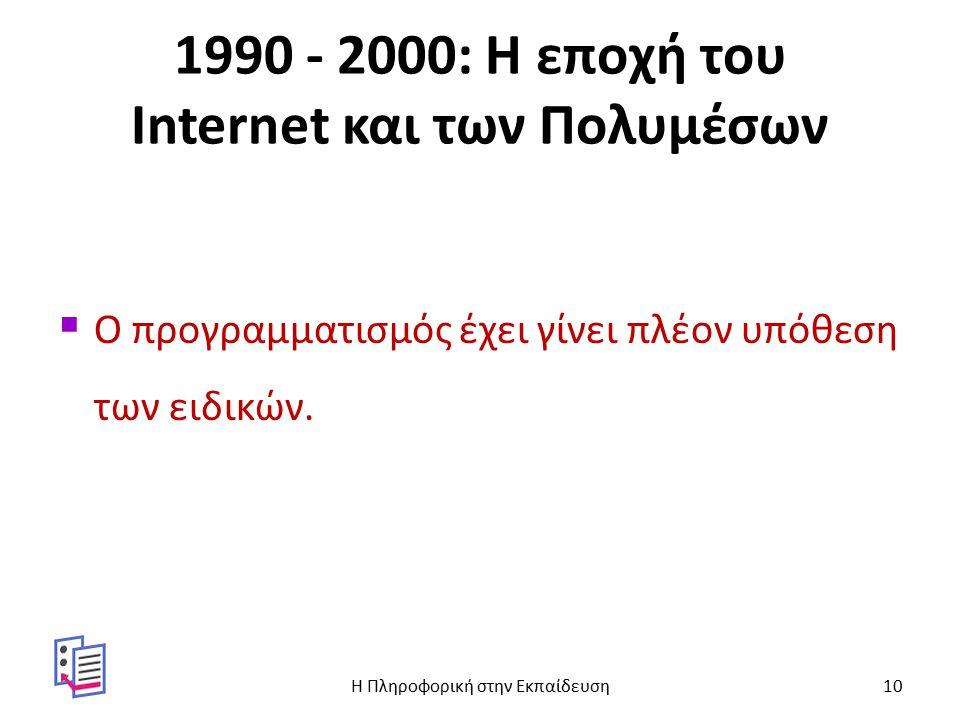1990 - 2000: Η εποχή του Internet και των Πολυμέσων  Ο προγραμματισμός έχει γίνει πλέον υπόθεση των ειδικών.