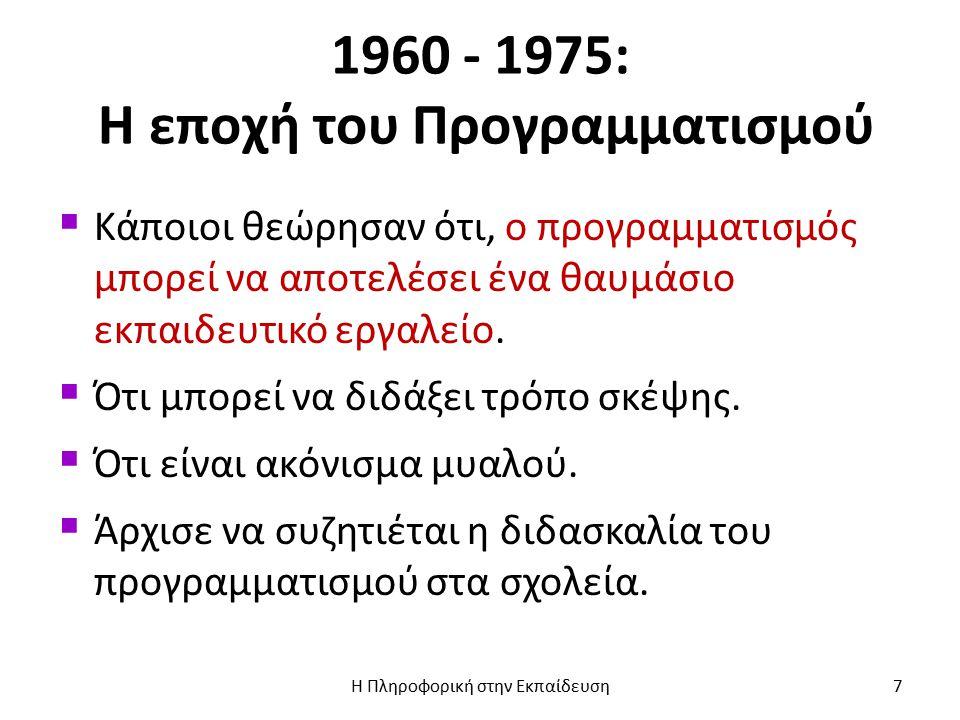 1960 - 1975: Η εποχή του Προγραμματισμού  Κάποιοι θεώρησαν ότι, ο προγραμματισμός μπορεί να αποτελέσει ένα θαυμάσιο εκπαιδευτικό εργαλείο.