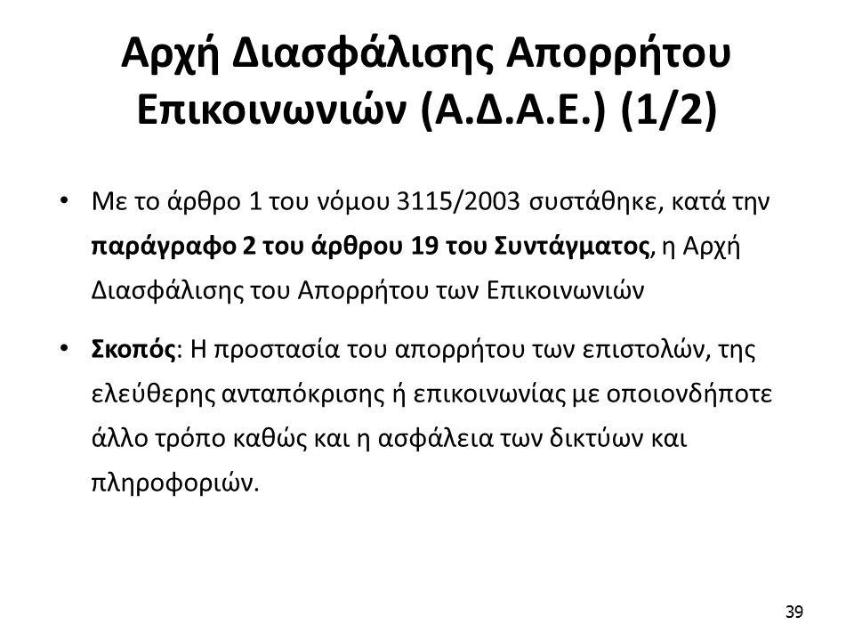 Αρχή Διασφάλισης Απορρήτου Επικοινωνιών (Α.Δ.Α.Ε.) (1/2) Με το άρθρο 1 του νόμου 3115/2003 συστάθηκε, κατά την παράγραφο 2 του άρθρου 19 του Συντάγματος, η Αρχή Διασφάλισης του Απορρήτου των Επικοινωνιών Σκοπός: Η προστασία του απορρήτου των επιστολών, της ελεύθερης ανταπόκρισης ή επικοινωνίας με οποιονδήποτε άλλο τρόπο καθώς και η ασφάλεια των δικτύων και πληροφοριών.