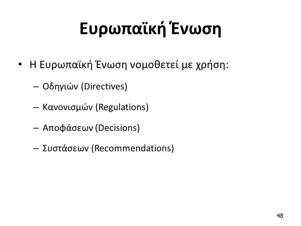 Ευρωπαϊκή Ένωση Η Ευρωπαϊκή Ένωση νομοθετεί με χρήση: – Οδηγιών (Directives) – Κανονισμών (Regulations) – Αποφάσεων (Decisions) – Συστάσεων (Recommend