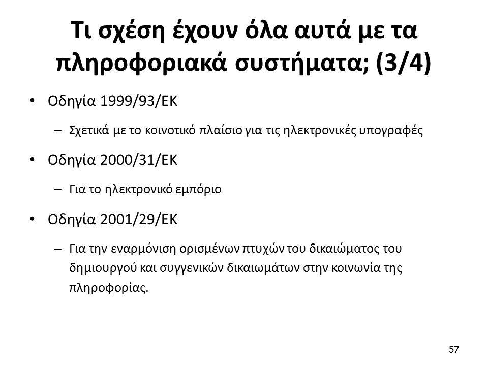 Τι σχέση έχουν όλα αυτά με τα πληροφοριακά συστήματα; (3/4) Οδηγία 1999/93/ΕΚ – Σχετικά με το κοινοτικό πλαίσιο για τις ηλεκτρονικές υπογραφές Οδηγία 2000/31/ΕΚ – Για το ηλεκτρονικό εμπόριο Οδηγία 2001/29/ΕΚ – Για την εναρμόνιση ορισμένων πτυχών του δικαιώματος του δημιουργού και συγγενικών δικαιωμάτων στην κοινωνία της πληροφορίας.