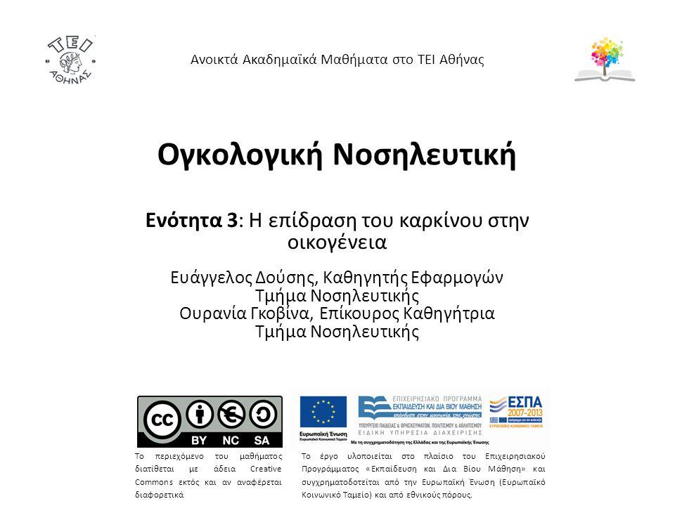 Ογκολογική Νοσηλευτική Ενότητα 3: Η επίδραση του καρκίνου στην οικογένεια Ευάγγελος Δούσης, Καθηγητής Εφαρμογών Τμήμα Νοσηλευτικής Ουρανία Γκοβίνα, Επίκουρος Καθηγήτρια Τμήμα Νοσηλευτικής Ανοικτά Ακαδημαϊκά Μαθήματα στο ΤΕΙ Αθήνας Το περιεχόμενο του μαθήματος διατίθεται με άδεια Creative Commons εκτός και αν αναφέρεται διαφορετικά Το έργο υλοποιείται στο πλαίσιο του Επιχειρησιακού Προγράμματος «Εκπαίδευση και Δια Βίου Μάθηση» και συγχρηματοδοτείται από την Ευρωπαϊκή Ένωση (Ευρωπαϊκό Κοινωνικό Ταμείο) και από εθνικούς πόρους.