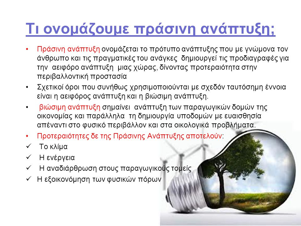 Τι ονομάζουμε πράσινη ανάπτυξη; Πράσινη ανάπτυξη ονοµάζεται το πρότυπο ανάπτυξης που µε γνώµονα τον άνθρωπο και τις πραγµατικές του ανάγκες δηµιουργεί