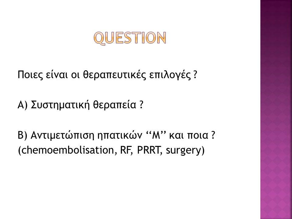 Ποιες είναι οι θεραπευτικές επιλογές ? Α) Συστηματική θεραπεία ? Β) Αντιμετώπιση ηπατικών ''Μ'' και ποια ? (chemoembolisation, RF, PRRT, surgery)