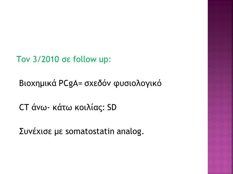 Τον 3/2010 σε follow up: Βιοχημικά PCgA= σχεδόν φυσιολογικό CT άνω- κάτω κοιλίας: SD Συνέχισε με somatostatin analog.