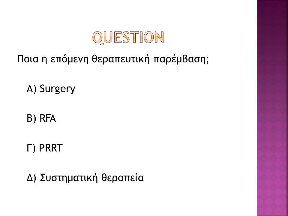 Ποια η επόμενη θεραπευτική παρέμβαση; Α) Surgery B) RFA Γ) PRRT Δ) Συστηματική θεραπεία
